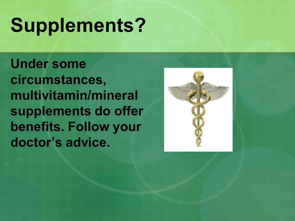 Supplements Under some circumstances, multivitamin/mineral supplements do offer benefits. Follow your doctor's advice.