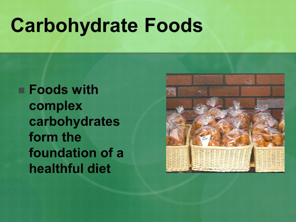 Carbohydrate Foods Foods with complex carbohydrates form the foundation of a healthful diet.