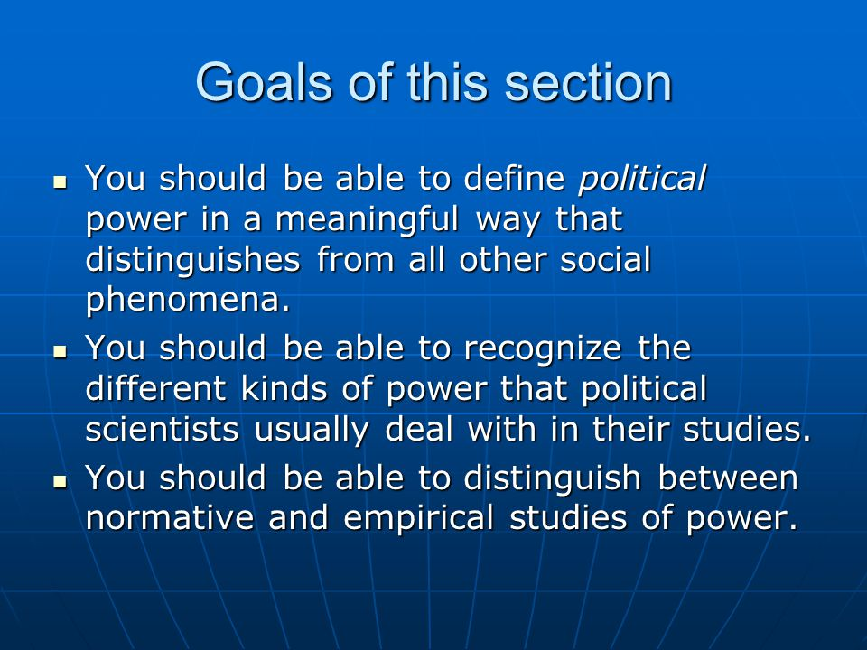 Goals of this section You should be able to define political power in a meaningful way that distinguishes from all other social phenomena.
