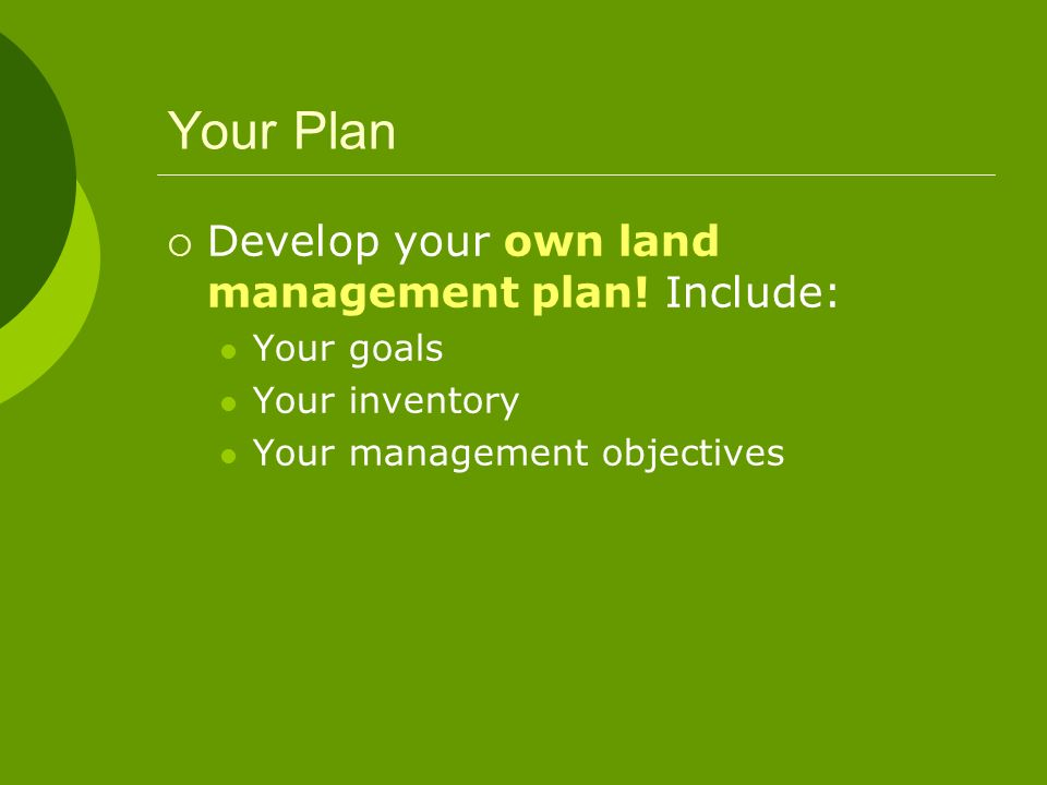 Your Plan Develop your own land management plan! Include: Your goals
