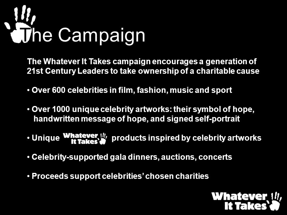 The Campaign The Whatever It Takes campaign encourages a generation of 21st Century Leaders to take ownership of a charitable cause.
