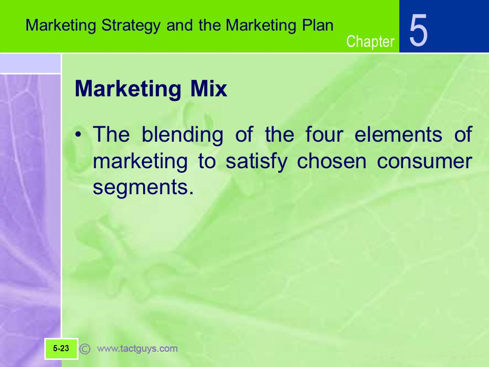 5 Marketing Strategy and the Marketing Plan. Marketing Mix. The blending of the four elements of marketing to satisfy chosen consumer segments.