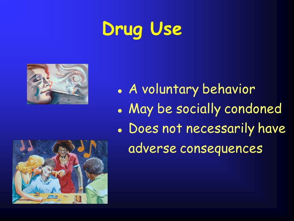 Drug Use A voluntary behavior May be socially condoned