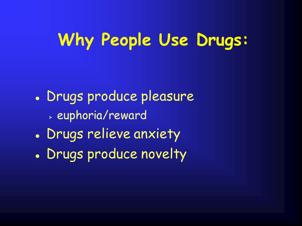 Why People Use Drugs: Drugs produce pleasure Drugs relieve anxiety