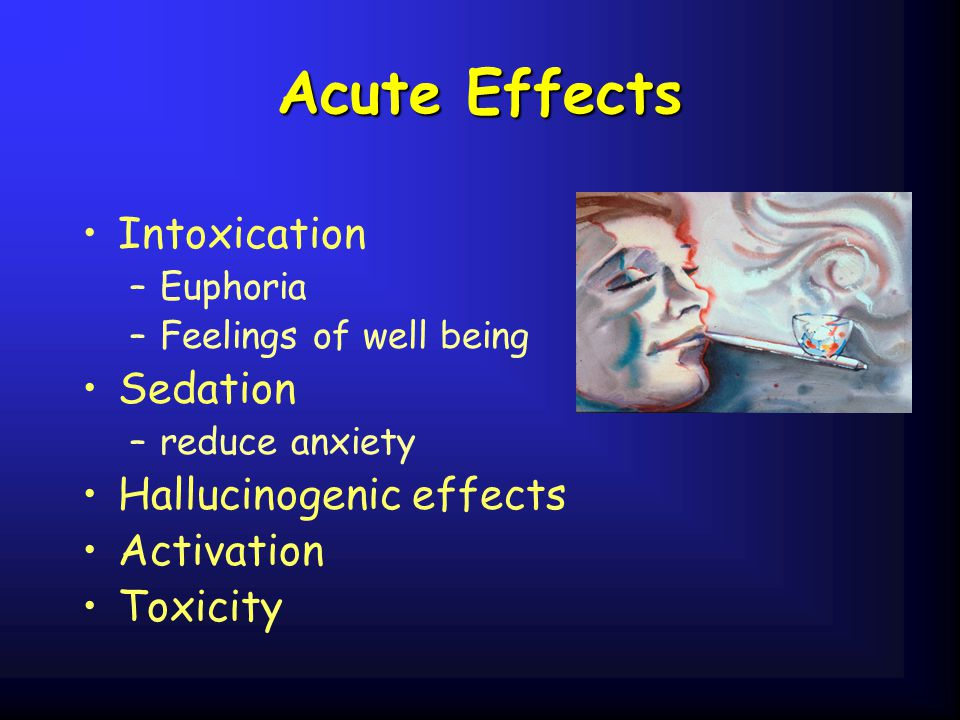Acute Effects Intoxication Sedation Hallucinogenic effects Activation