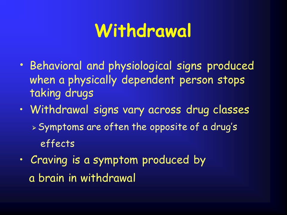 Withdrawal Behavioral and physiological signs produced when a physically dependent person stops taking drugs.