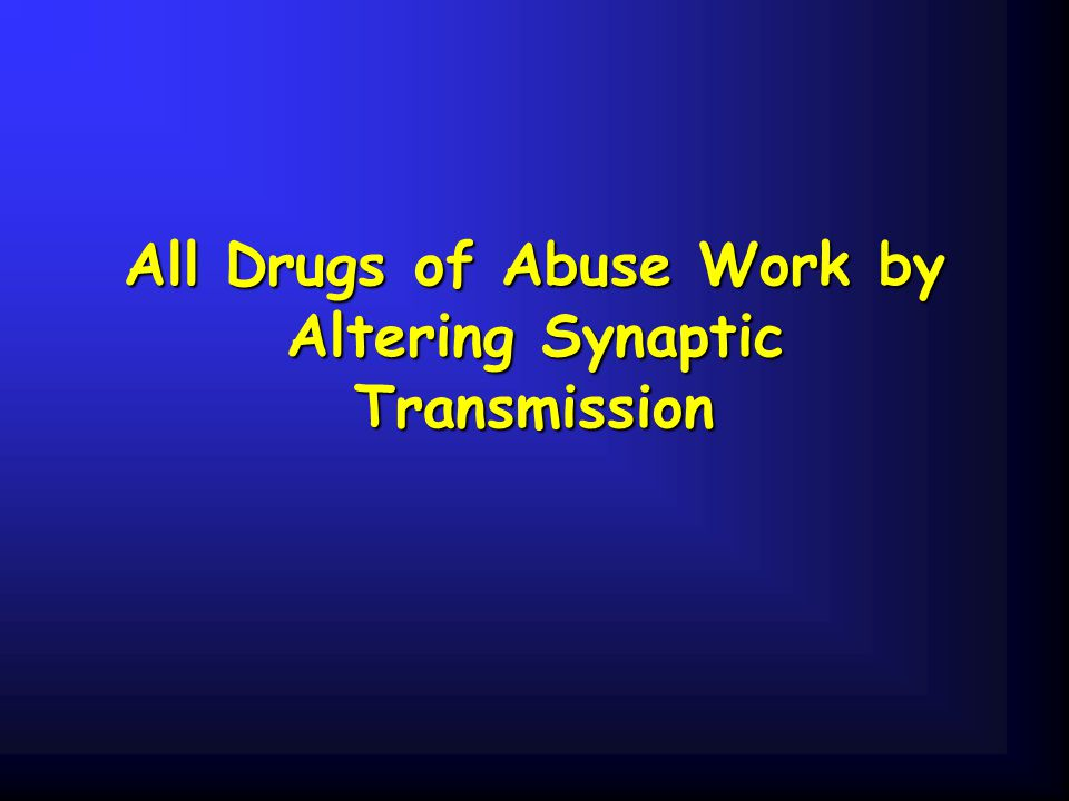 All Drugs of Abuse Work by Altering Synaptic Transmission