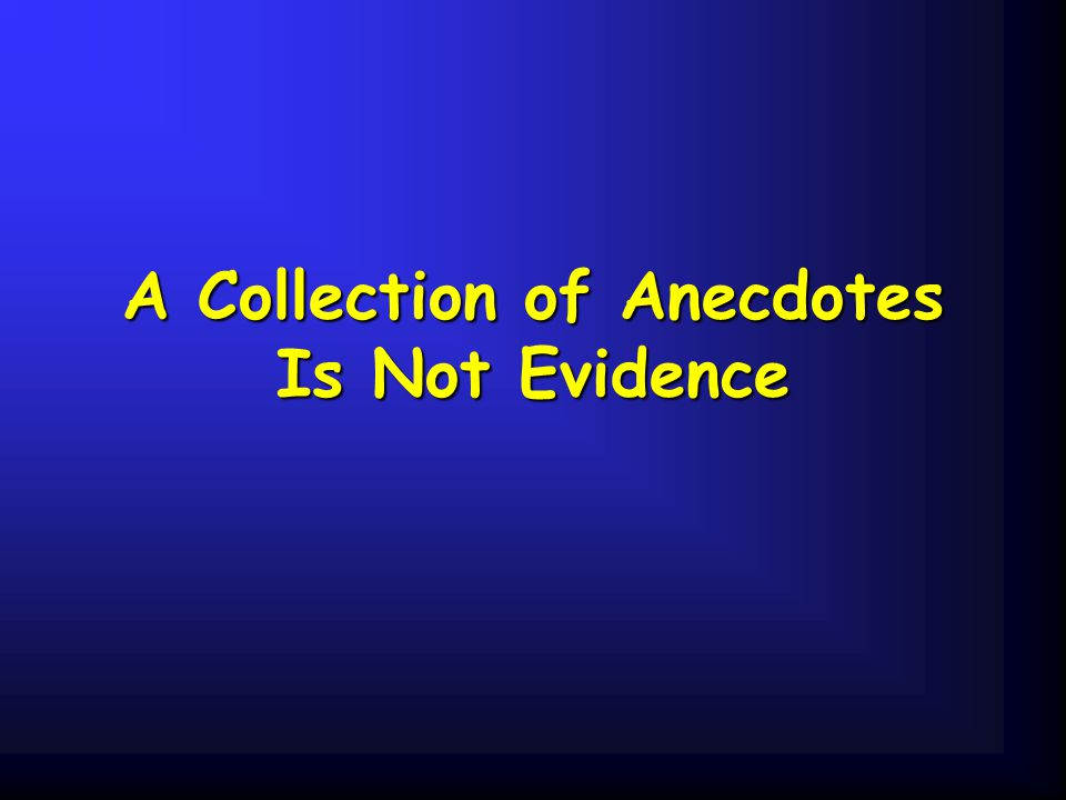 A Collection of Anecdotes Is Not Evidence
