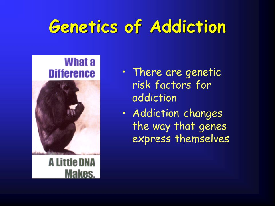 Genetics of Addiction There are genetic risk factors for addiction