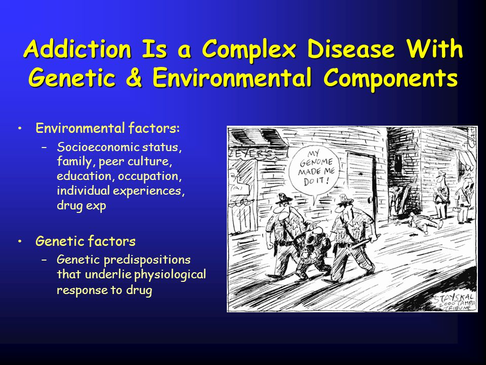 Addiction Is a Complex Disease With Genetic & Environmental Components