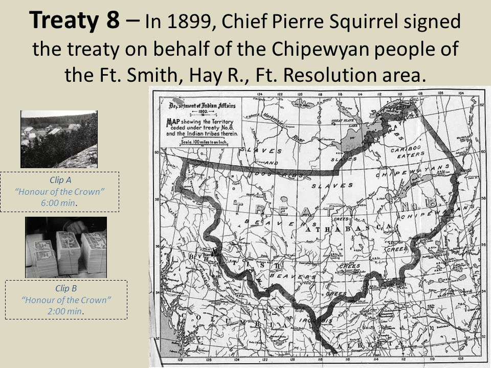 Treaty 8 – In 1899, Chief Pierre Squirrel signed the treaty on behalf of the Chipewyan people of the Ft. Smith, Hay R., Ft. Resolution area.