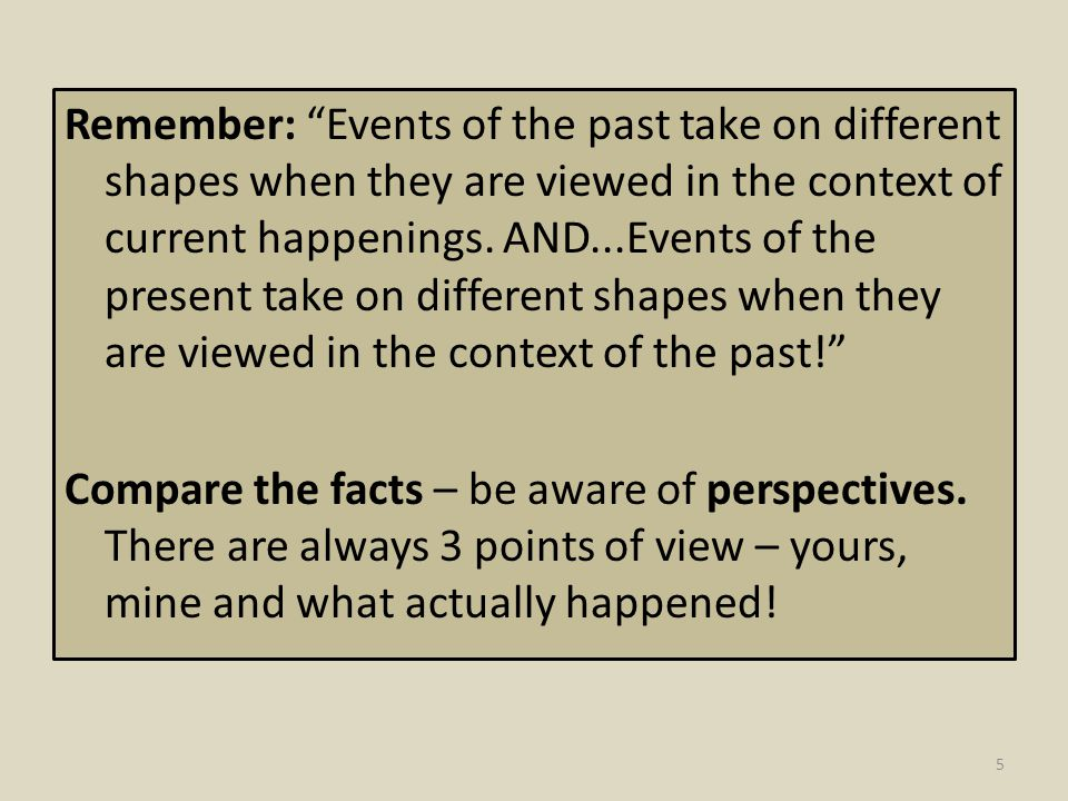 Remember: Events of the past take on different shapes when they are viewed in the context of current happenings. AND...Events of the present take on different shapes when they are viewed in the context of the past!