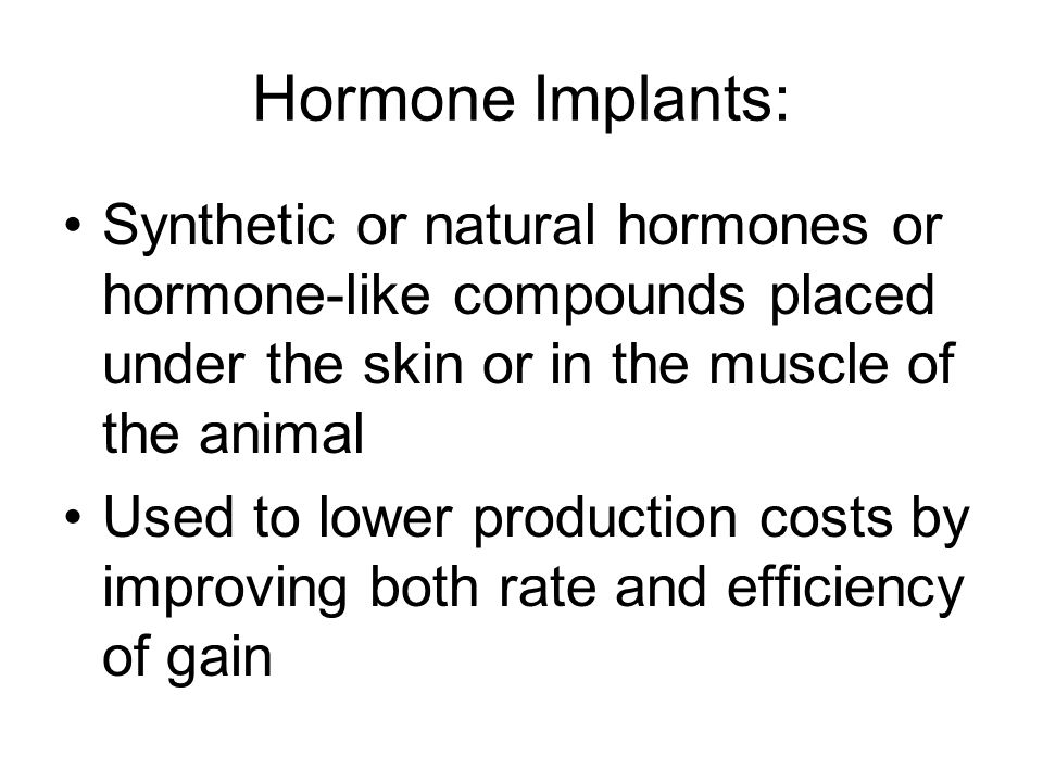 Hormone Implants: Synthetic or natural hormones or hormone-like compounds placed under the skin or in the muscle of the animal.