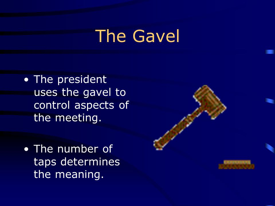 The Gavel The president uses the gavel to control aspects of the meeting.