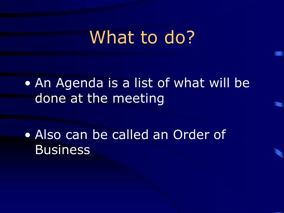 What to do An Agenda is a list of what will be done at the meeting