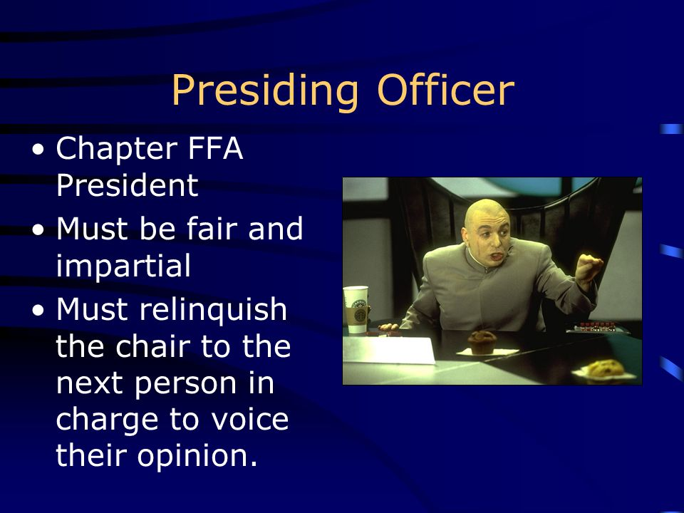Presiding Officer Chapter FFA President Must be fair and impartial