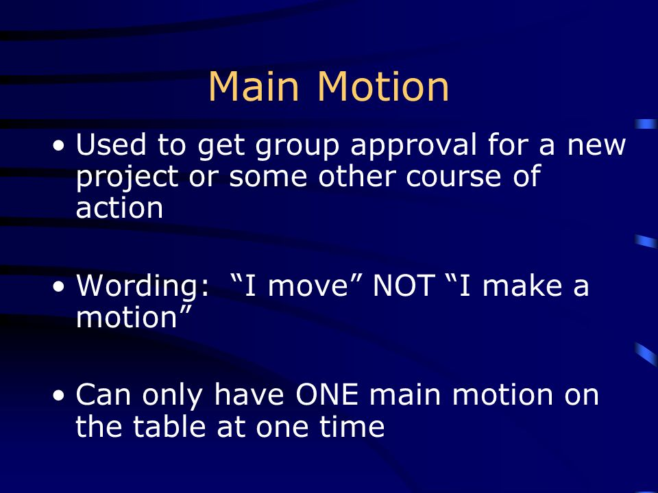 Main Motion Used to get group approval for a new project or some other course of action. Wording: I move NOT I make a motion