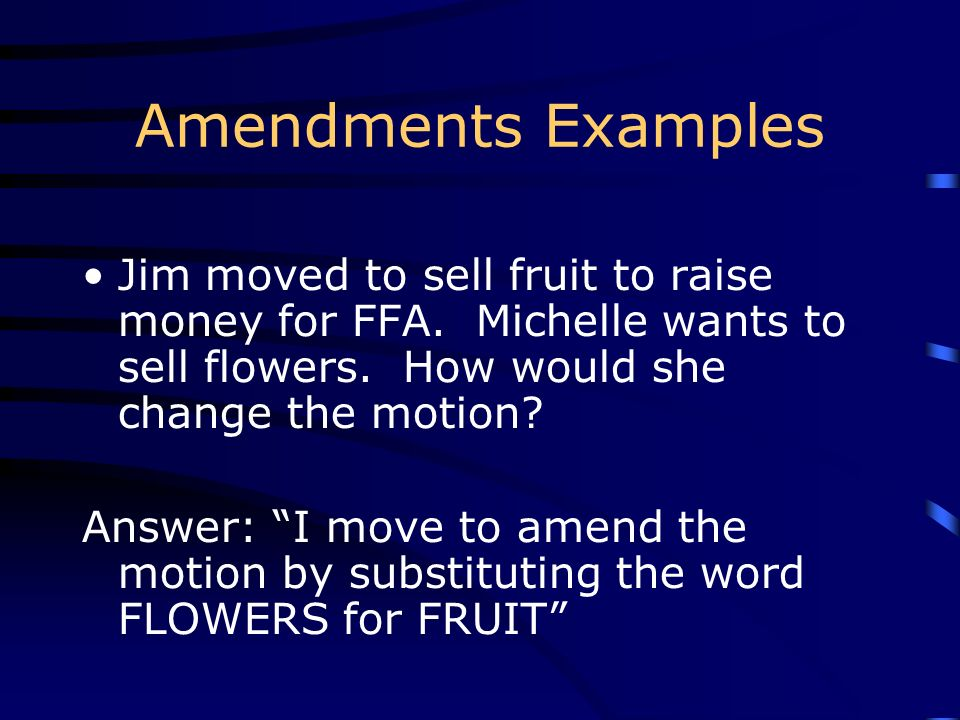 Amendments Examples Jim moved to sell fruit to raise money for FFA. Michelle wants to sell flowers. How would she change the motion