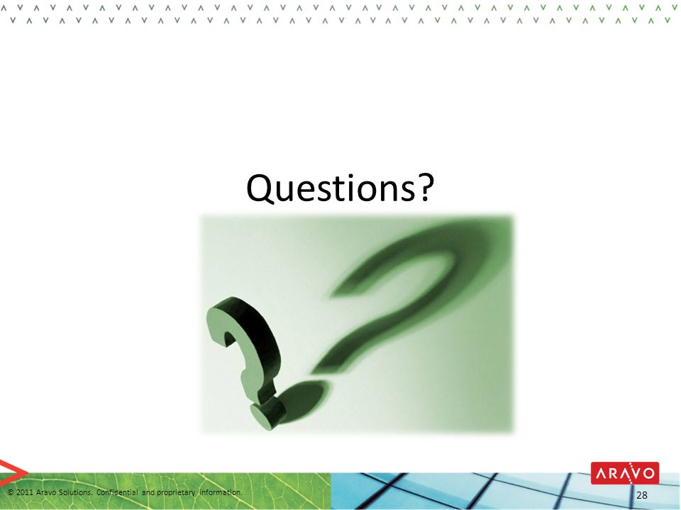 Questions © 2011 Aravo Solutions. Confidential and proprietary information. 28