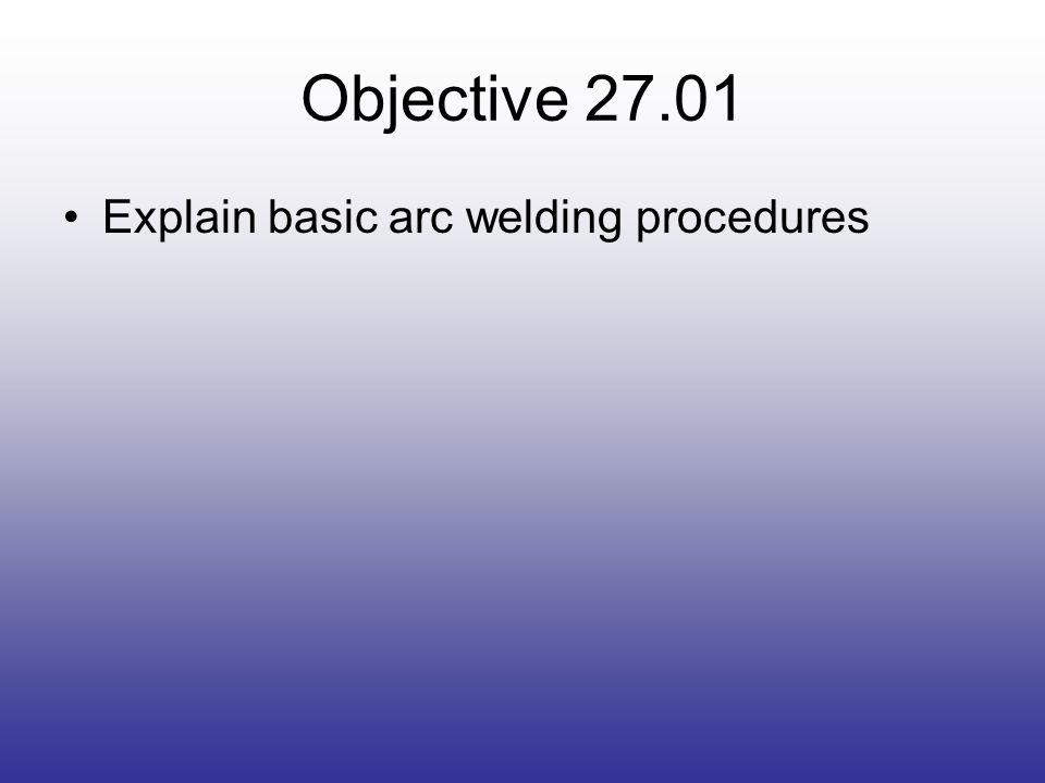 Objective 27.01 Explain basic arc welding procedures