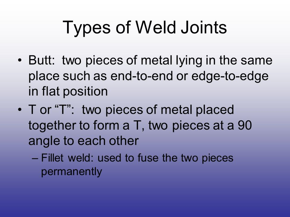 Types of Weld Joints Butt: two pieces of metal lying in the same place such as end-to-end or edge-to-edge in flat position.