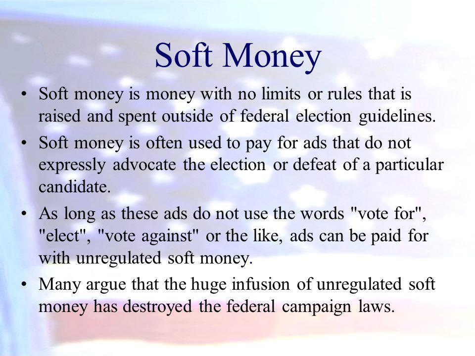 Soft Money Soft money is money with no limits or rules that is raised and spent outside of federal election guidelines.
