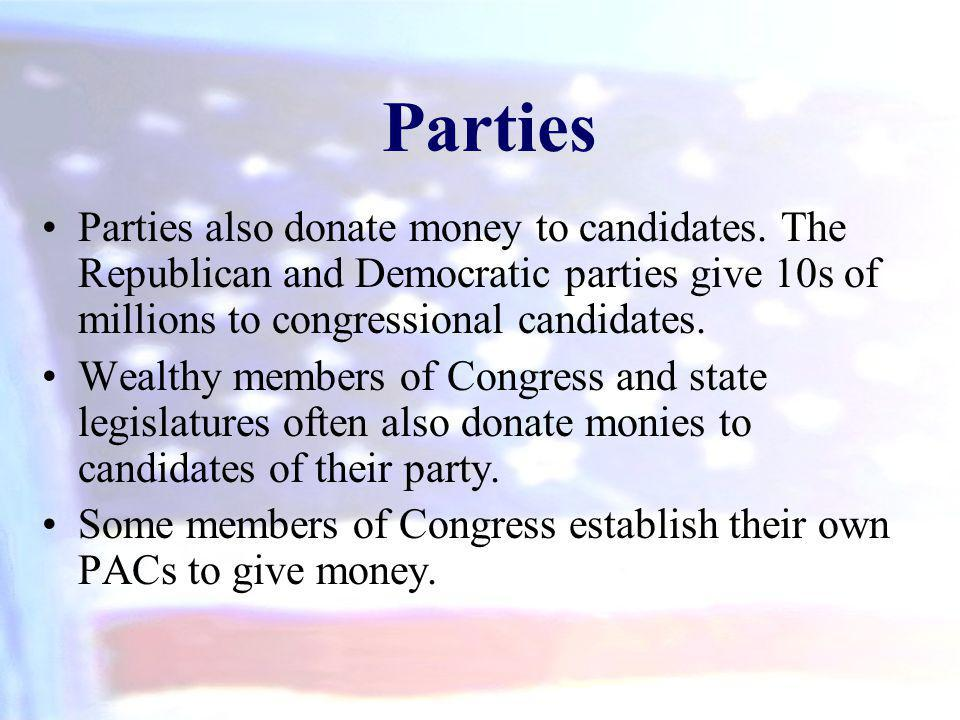 Parties Parties also donate money to candidates. The Republican and Democratic parties give 10s of millions to congressional candidates.
