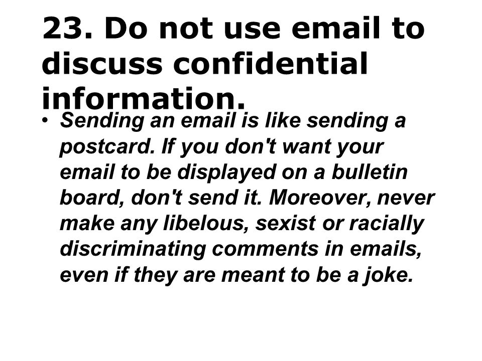 23. Do not use email to discuss confidential information.