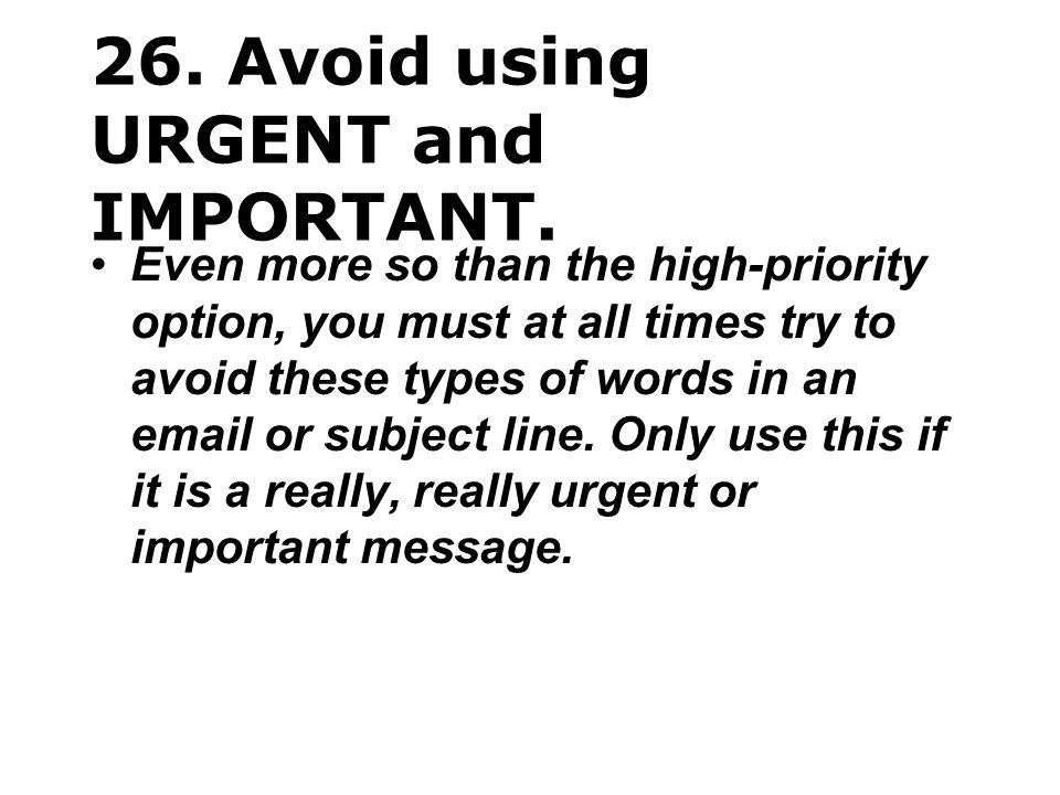 26. Avoid using URGENT and IMPORTANT.