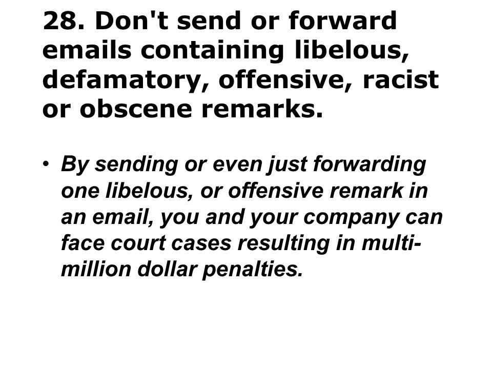 28. Don t send or forward emails containing libelous, defamatory, offensive, racist or obscene remarks.