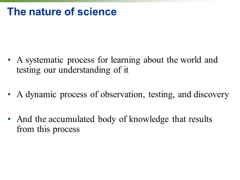 The nature of science A systematic process for learning about the world and testing our understanding of it.