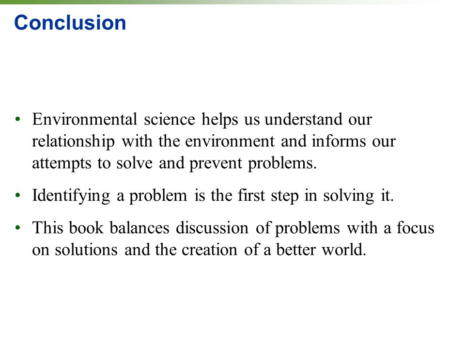 Conclusion Environmental science helps us understand our relationship with the environment and informs our attempts to solve and prevent problems.