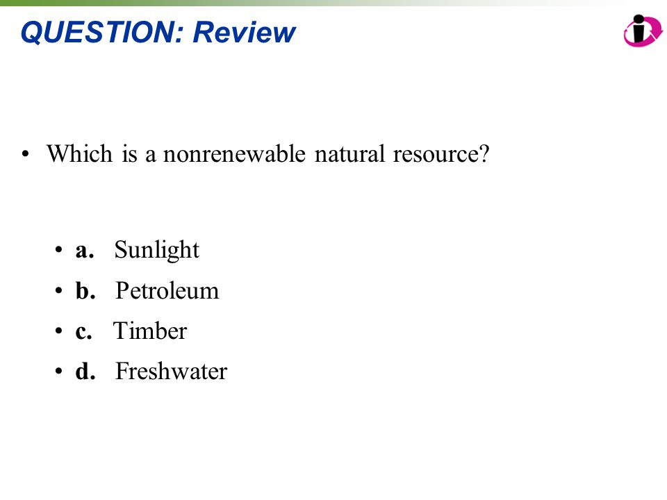 QUESTION: Review Which is a nonrenewable natural resource a. Sunlight