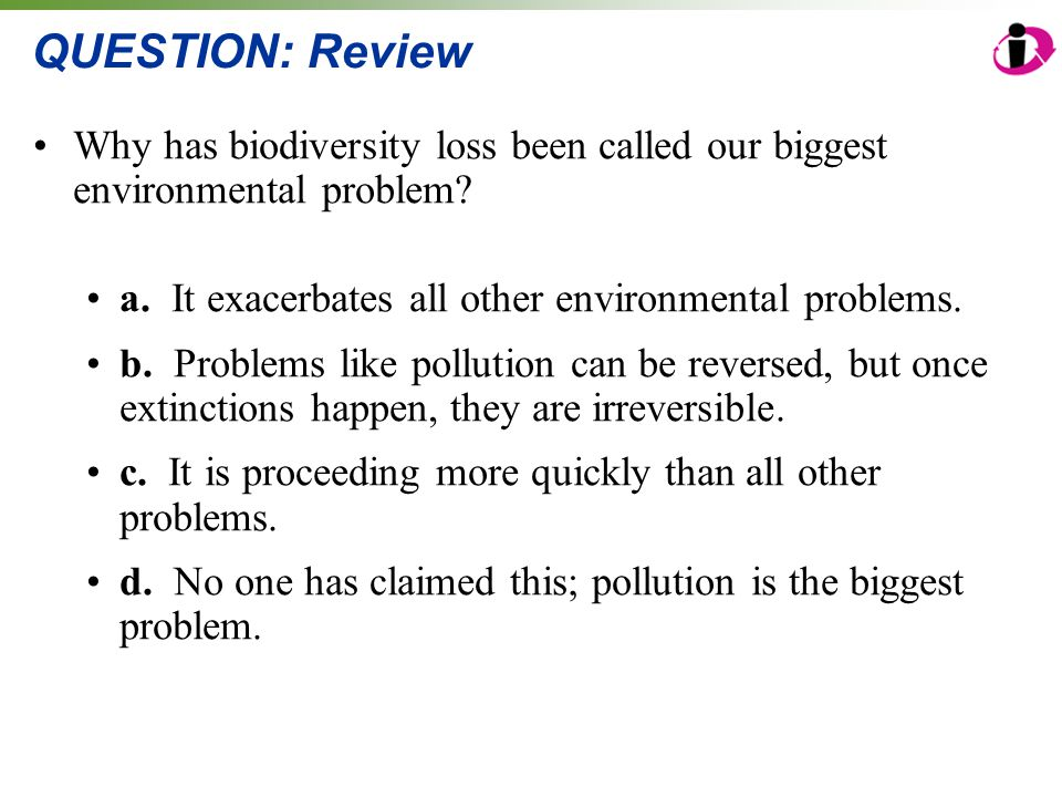 QUESTION: Review Why has biodiversity loss been called our biggest environmental problem a. It exacerbates all other environmental problems.