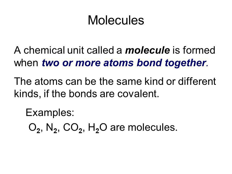 Molecules A chemical unit called a molecule is formed when two or more atoms bond together.
