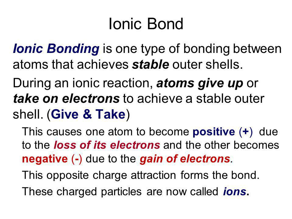 Ionic Bond Ionic Bonding is one type of bonding between atoms that achieves stable outer shells.