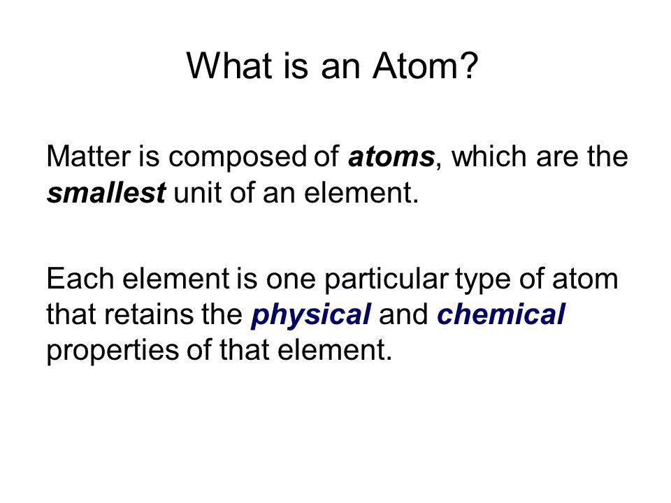 What is an Atom Matter is composed of atoms, which are the smallest unit of an element.
