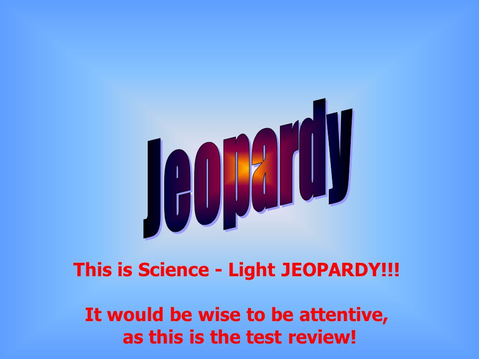 Jeopardy This is Science - Light JEOPARDY!!!