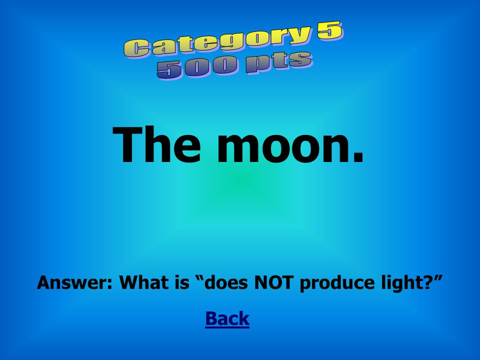 The moon. Category 5 500 pts Answer: What is does NOT produce light