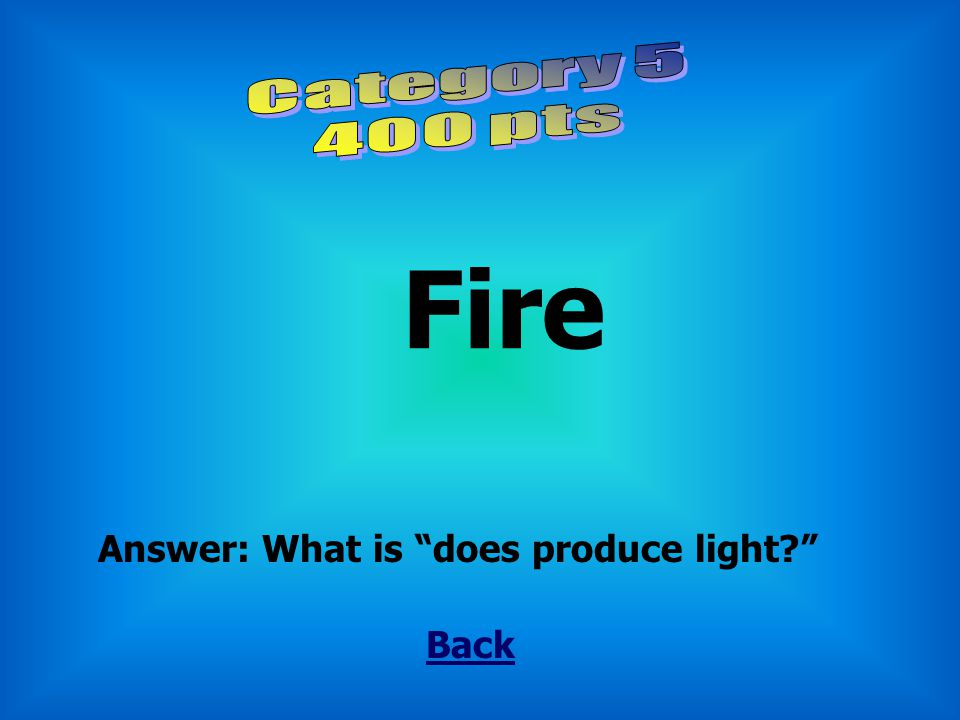 Category 5 400 pts Fire Answer: What is does produce light Back