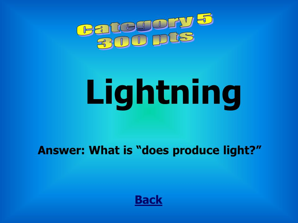Lightning Category 5 300 pts Answer: What is does produce light