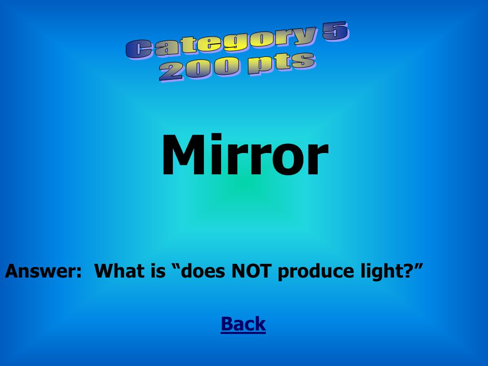 Mirror Category 5 200 pts Answer: What is does NOT produce light
