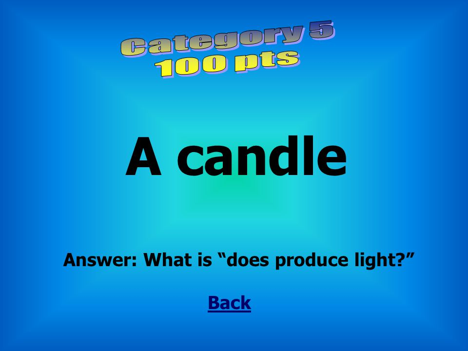 Category 5 100 pts A candle Answer: What is does produce light Back