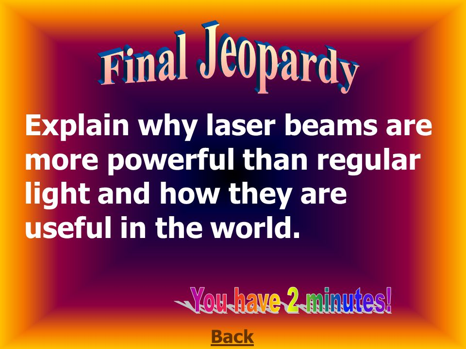 Final Jeopardy Explain why laser beams are more powerful than regular light and how they are useful in the world.