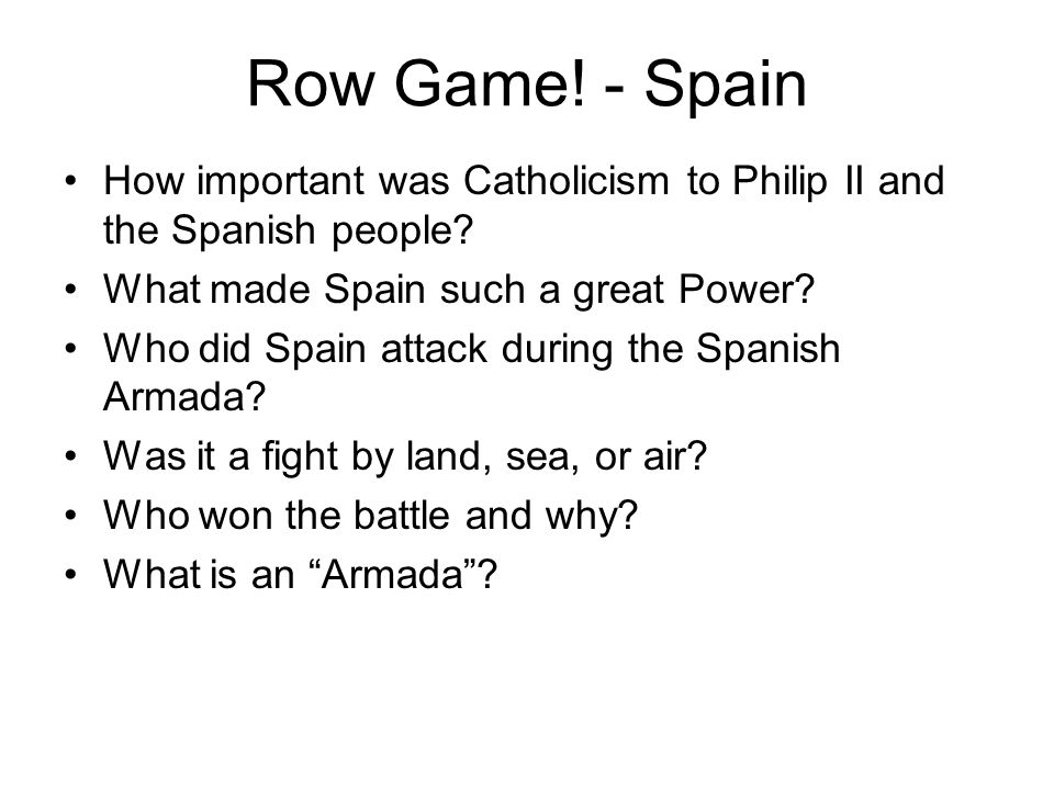 Row Game! - Spain How important was Catholicism to Philip II and the Spanish people What made Spain such a great Power
