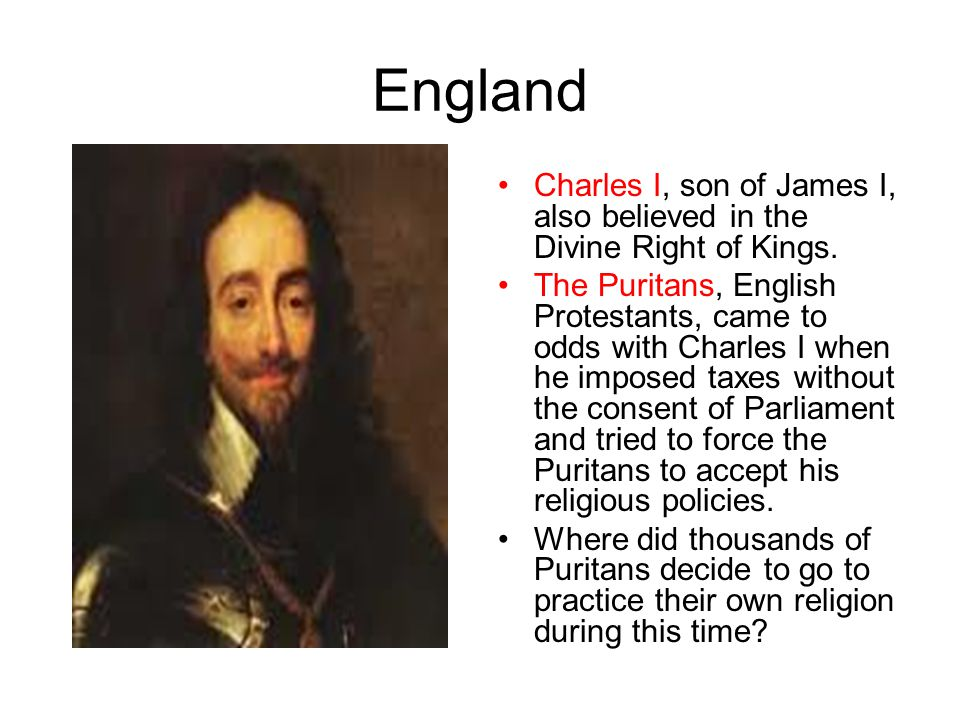 England Charles I, son of James I, also believed in the Divine Right of Kings.