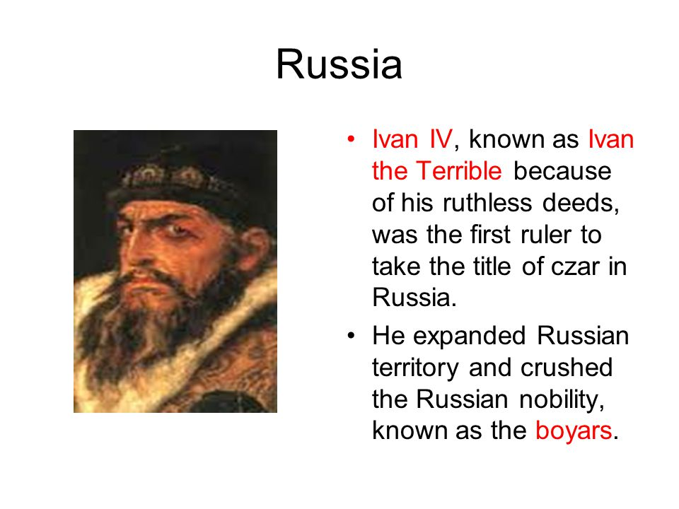 Russia Ivan IV, known as Ivan the Terrible because of his ruthless deeds, was the first ruler to take the title of czar in Russia.