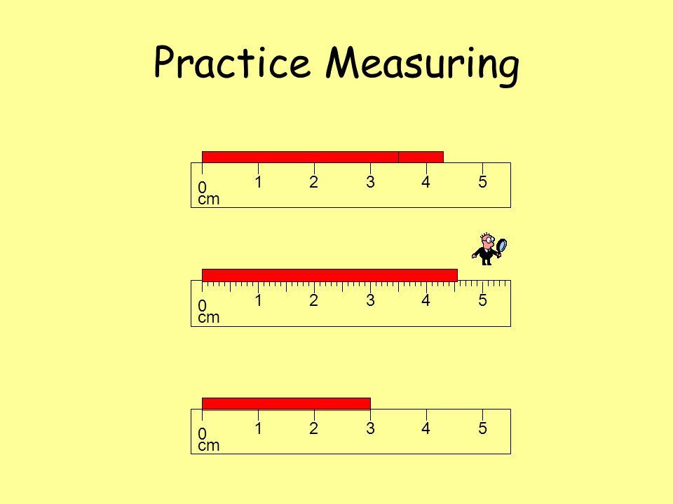 Practice Measuring cm 1 2 3 4 5 cm 1 2 3 4 5 cm 1 2 3 4 5