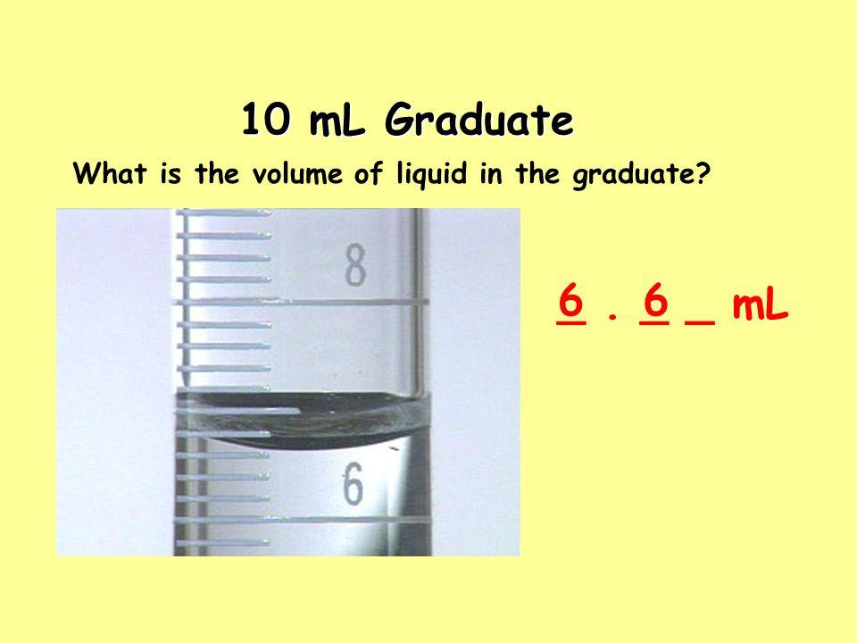 10 mL Graduate What is the volume of liquid in the graduate 6 _ . _ _ mL 6 _