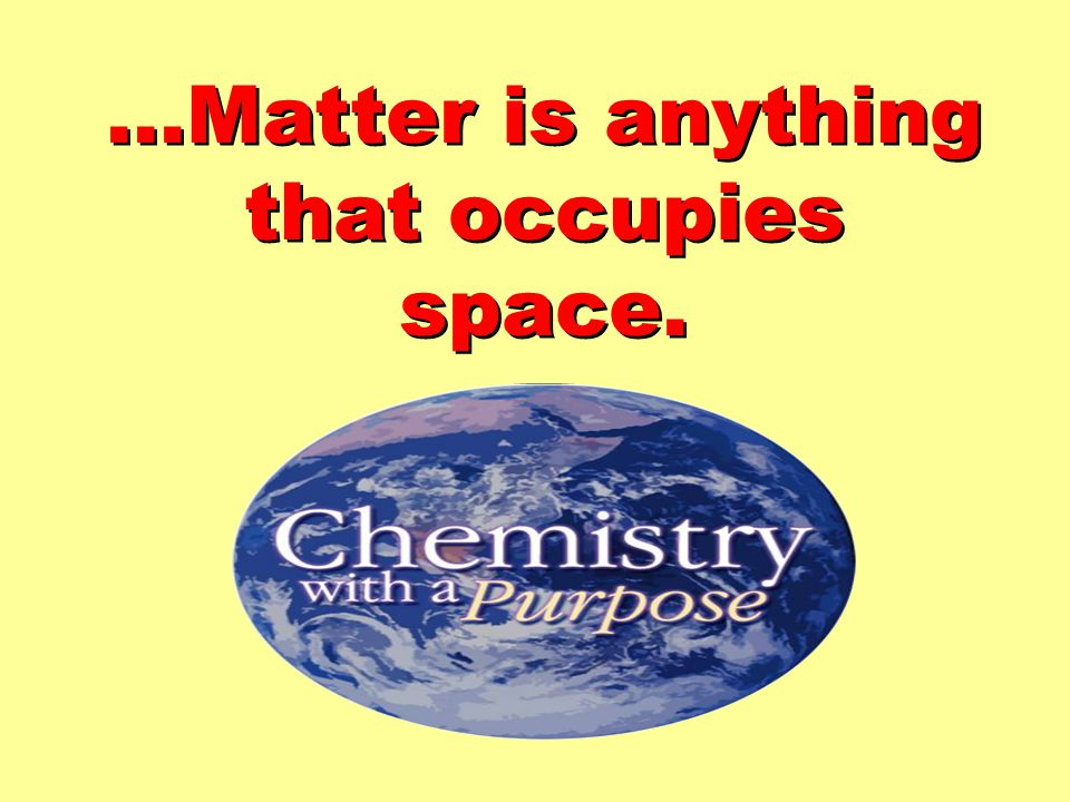 …Matter is anything that occupies space.